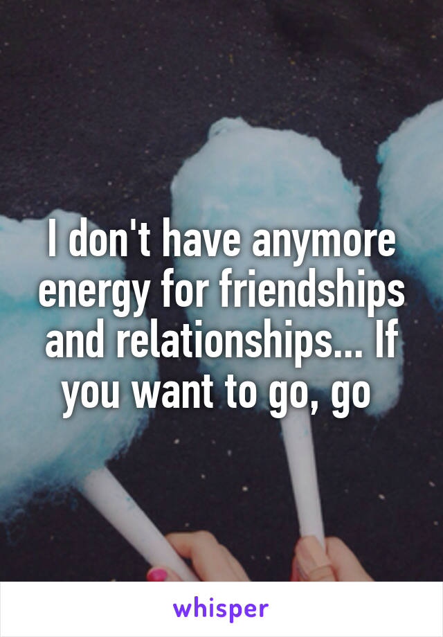 I don't have anymore energy for friendships and relationships... If you want to go, go