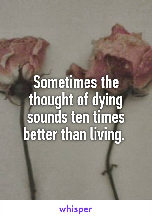 Sometimes the thought of dying sounds ten times better than living.