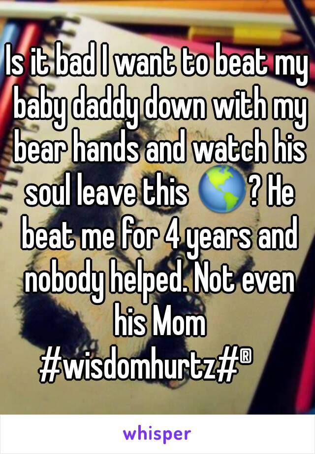 Is it bad I want to beat my baby daddy down with my bear hands and watch his soul leave this 🌎? He beat me for 4 years and nobody helped. Not even his Mom #wisdomhurtz#®