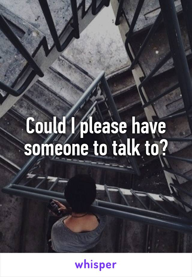 Could I please have someone to talk to?