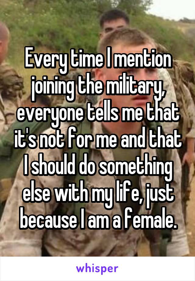 Every time I mention joining the military, everyone tells me that it's not for me and that I should do something else with my life, just because I am a female.