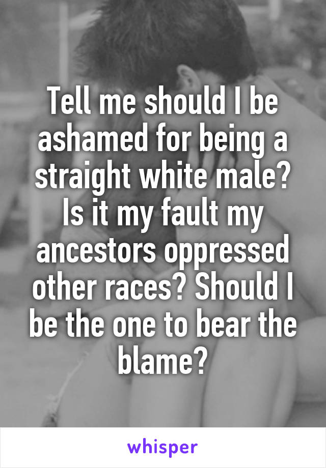 Tell me should I be ashamed for being a straight white male? Is it my fault my ancestors oppressed other races? Should I be the one to bear the blame?
