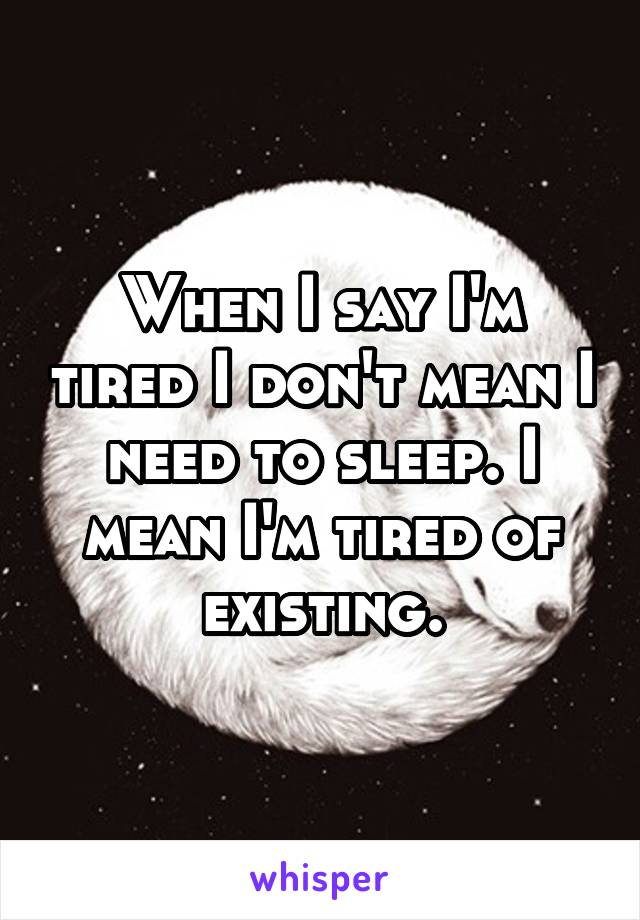 When I say I'm tired I don't mean I need to sleep. I mean I'm tired of existing.