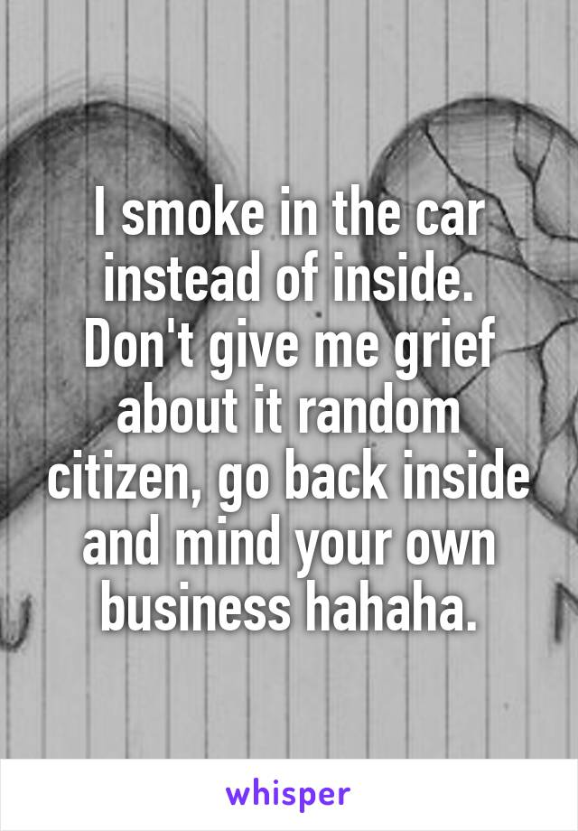 I smoke in the car instead of inside. Don't give me grief about it random citizen, go back inside and mind your own business hahaha.