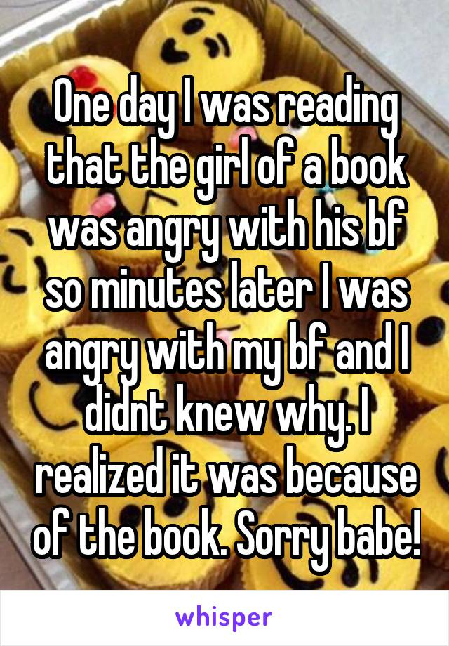 One day I was reading that the girl of a book was angry with his bf so minutes later I was angry with my bf and I didnt knew why. I realized it was because of the book. Sorry babe!