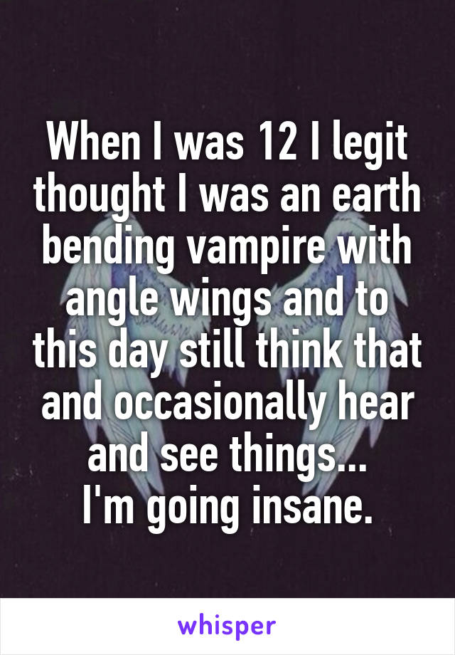 When I was 12 I legit thought I was an earth bending vampire with angle wings and to this day still think that and occasionally hear and see things... I'm going insane.