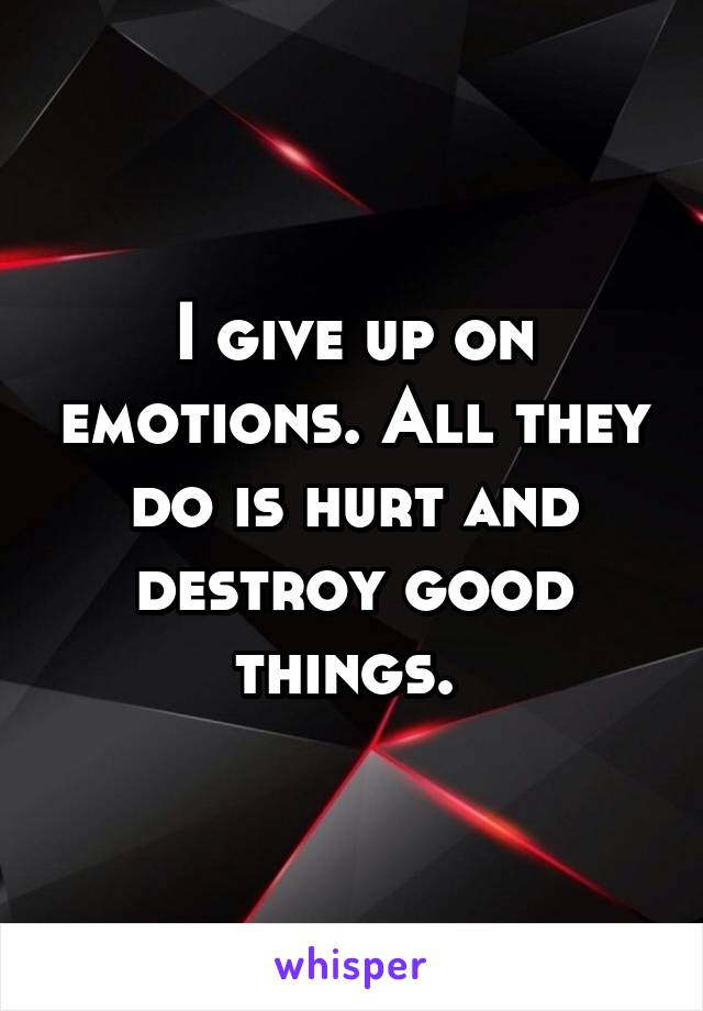 I give up on emotions. All they do is hurt and destroy good things.