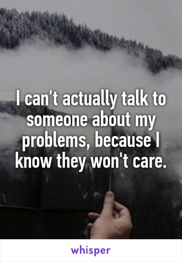 I can't actually talk to someone about my problems, because I know they won't care.