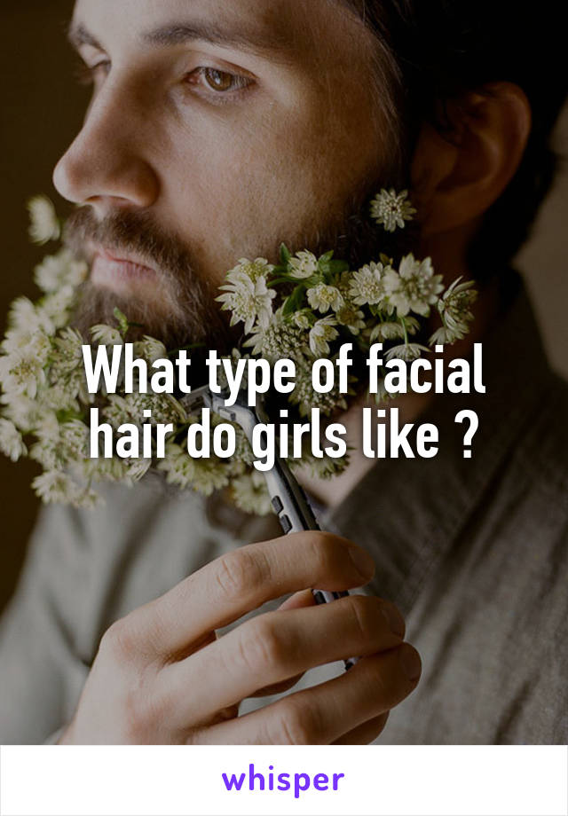 What type of facial hair do girls like ?