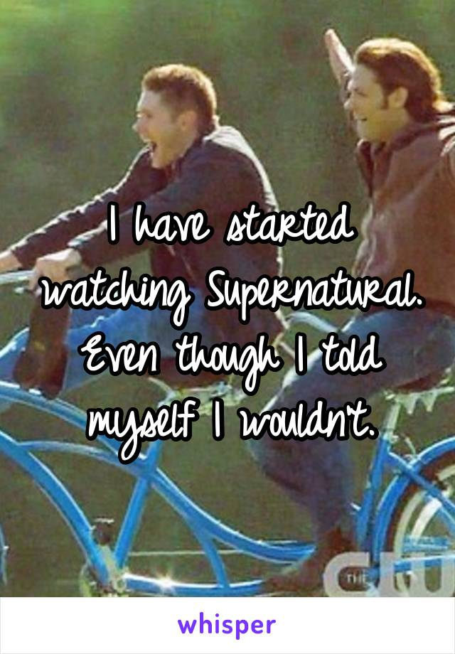 I have started watching Supernatural. Even though I told myself I wouldn't.