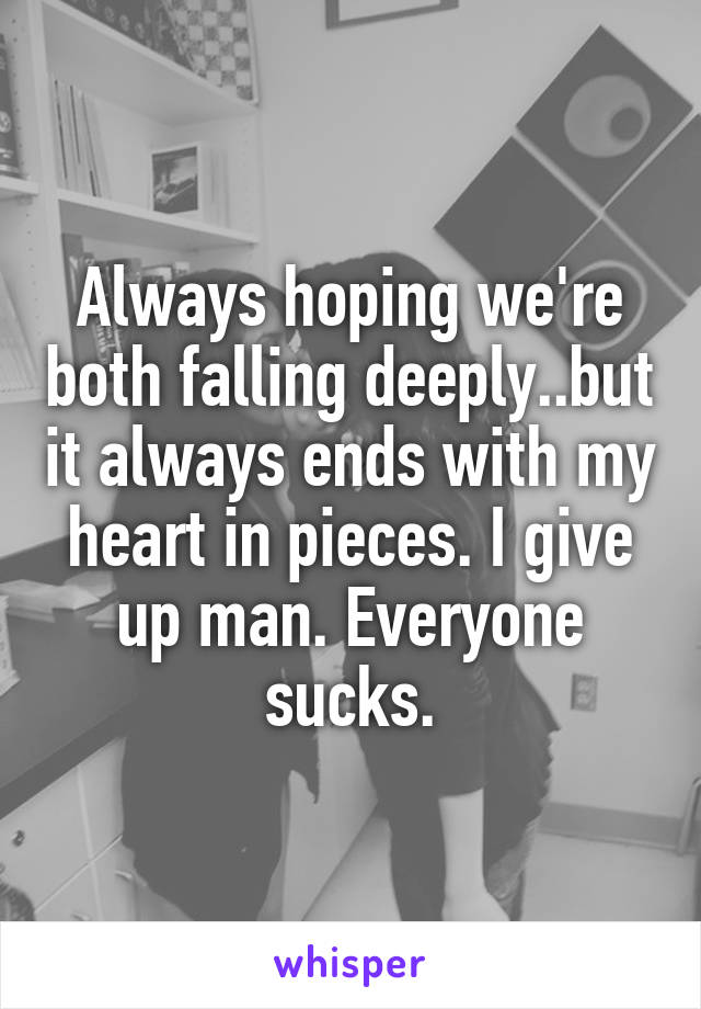 Always hoping we're both falling deeply..but it always ends with my heart in pieces. I give up man. Everyone sucks.