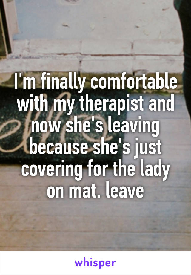 I'm finally comfortable with my therapist and now she's leaving because she's just covering for the lady on mat. leave