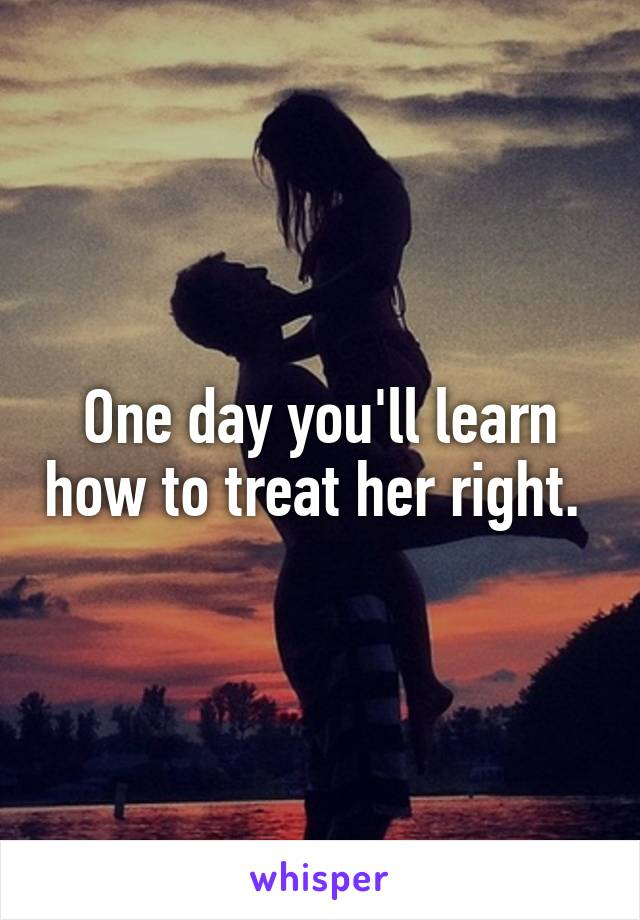 One day you'll learn how to treat her right.
