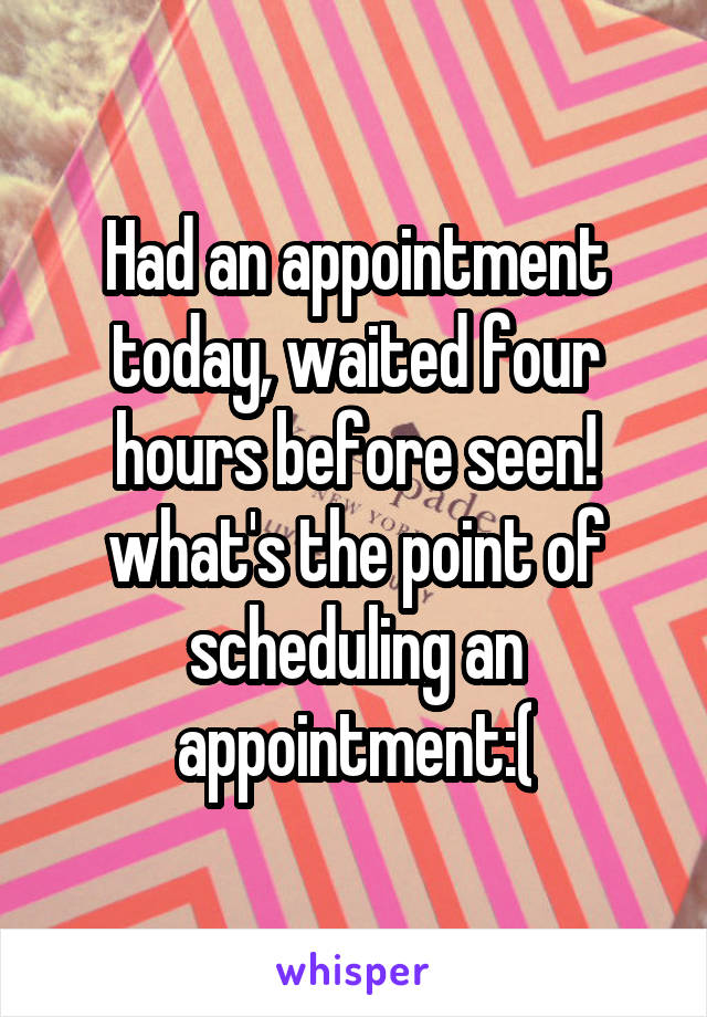 Had an appointment today, waited four hours before seen! what's the point of scheduling an appointment:(