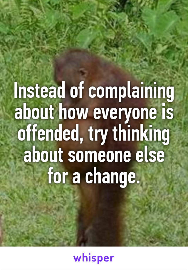 Instead of complaining about how everyone is offended, try thinking about someone else for a change.