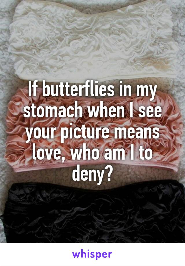 If butterflies in my stomach when I see your picture means love, who am I to deny?