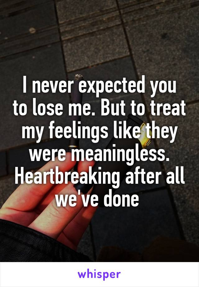 I never expected you to lose me. But to treat my feelings like they were meaningless. Heartbreaking after all we've done