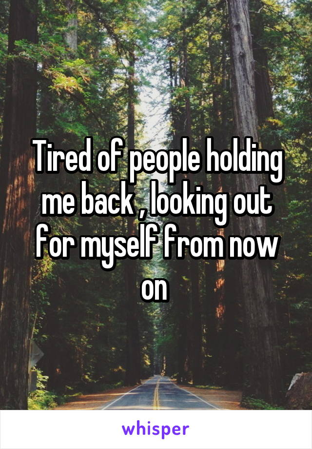 Tired of people holding me back , looking out for myself from now on