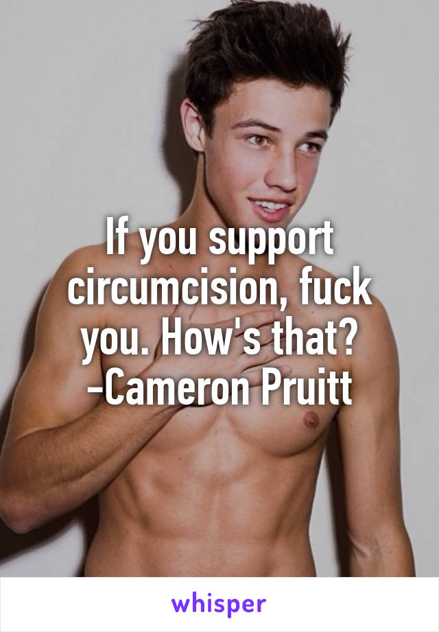 If you support circumcision, fuck you. How's that? -Cameron Pruitt