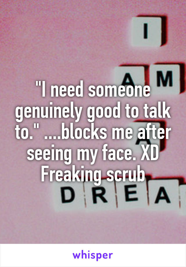 """""""I need someone genuinely good to talk to."""" ....blocks me after seeing my face. XD Freaking scrub"""