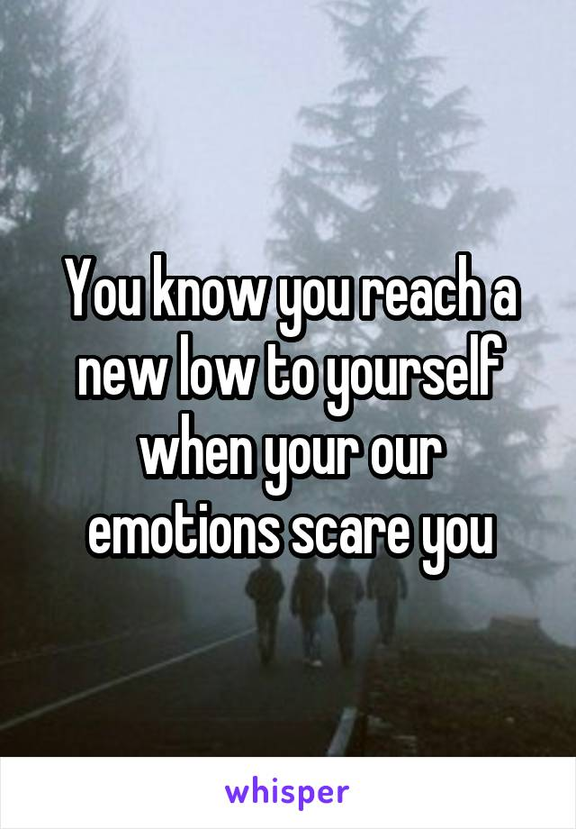 You know you reach a new low to yourself when your our emotions scare you