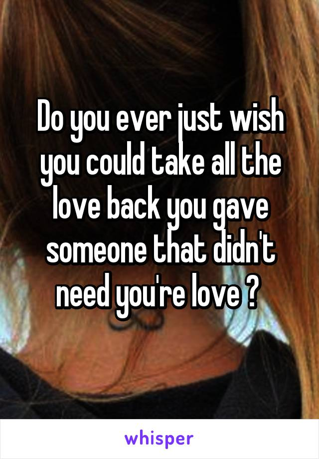 Do you ever just wish you could take all the love back you gave someone that didn't need you're love ?
