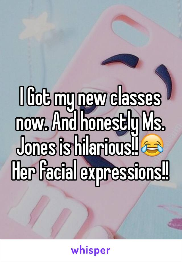 I Got my new classes now. And honestly Ms. Jones is hilarious!!😂  Her facial expressions!!