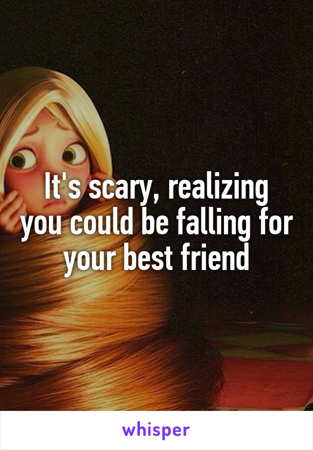 It's scary, realizing you could be falling for your best friend