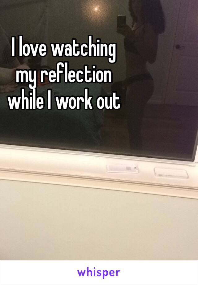 I love watching  my reflection  while I work out