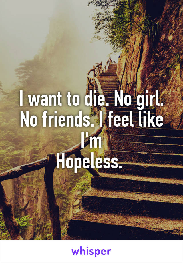 I want to die. No girl. No friends. I feel like I'm Hopeless.