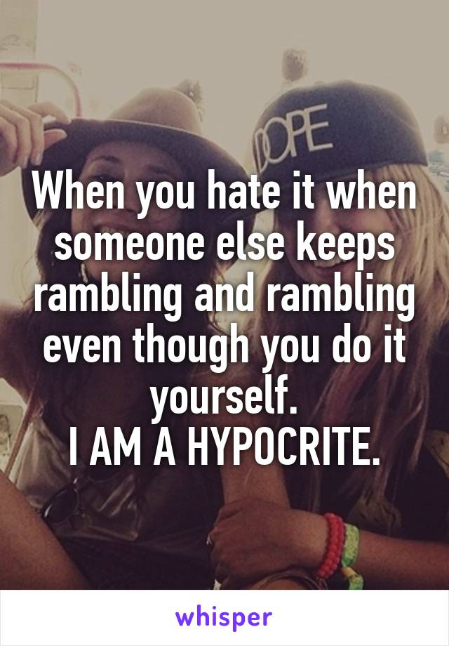 When you hate it when someone else keeps rambling and rambling even though you do it yourself. I AM A HYPOCRITE.