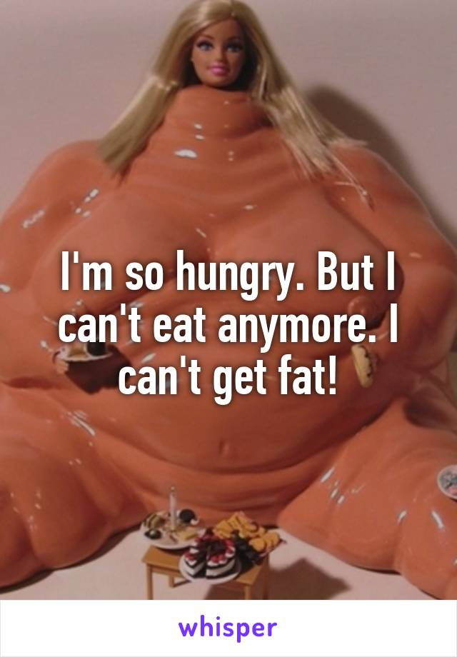 I'm so hungry. But I can't eat anymore. I can't get fat!