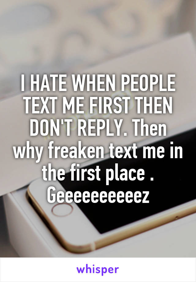 I HATE WHEN PEOPLE TEXT ME FIRST THEN DON'T REPLY. Then why freaken text me in the first place . Geeeeeeeeeez