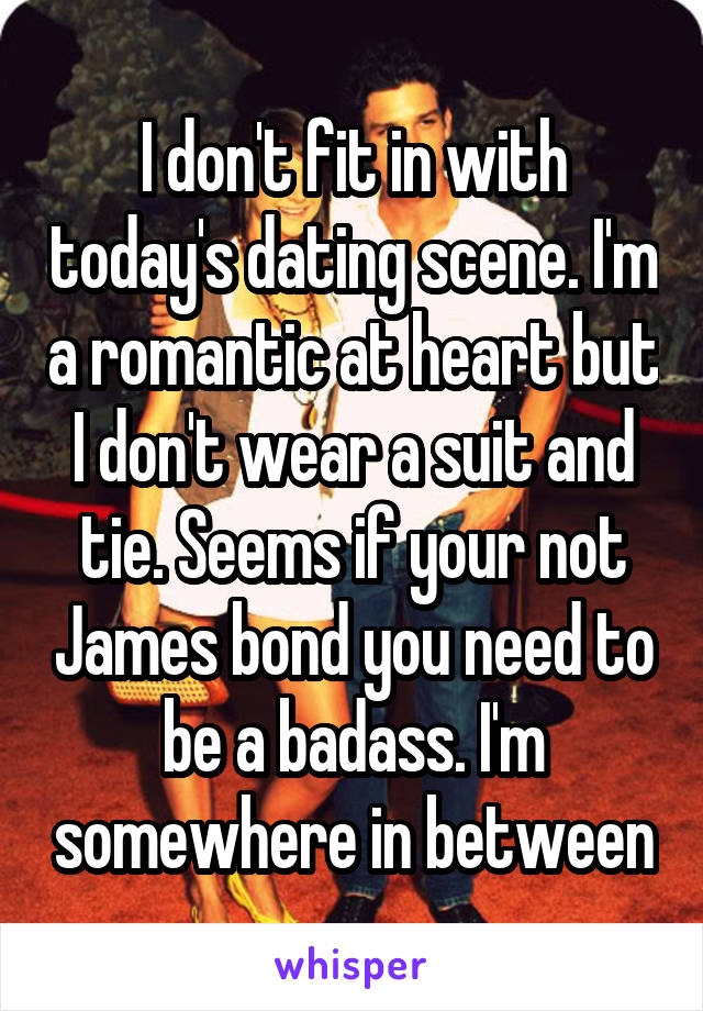 I don't fit in with today's dating scene. I'm a romantic at heart but I don't wear a suit and tie. Seems if your not James bond you need to be a badass. I'm somewhere in between