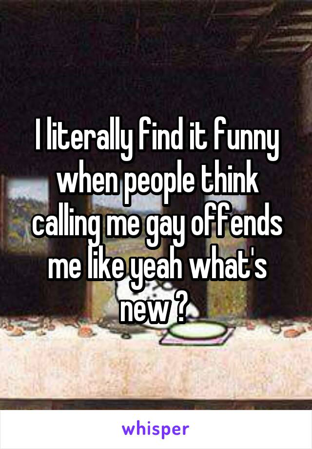 I literally find it funny when people think calling me gay offends me like yeah what's new ?