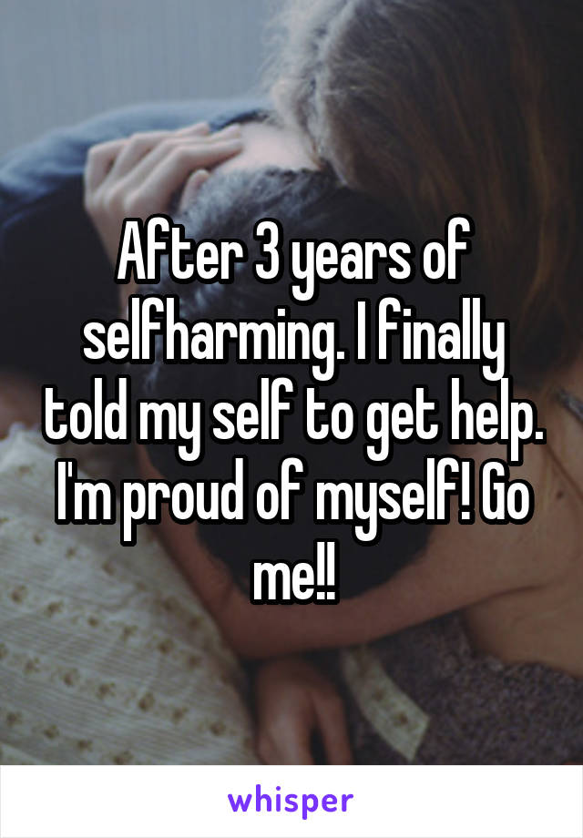 After 3 years of selfharming. I finally told my self to get help. I'm proud of myself! Go me!!