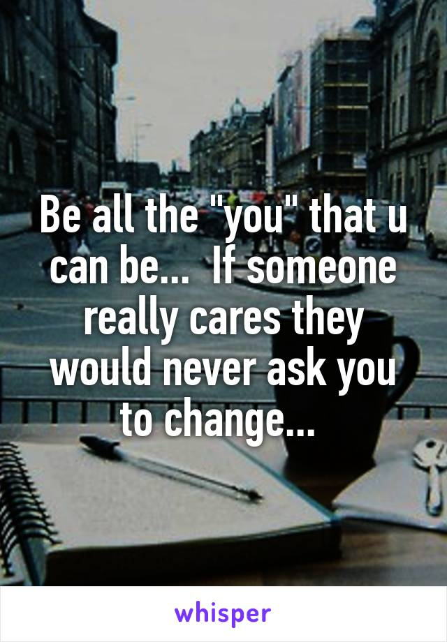 "Be all the ""you"" that u can be...  If someone really cares they would never ask you to change..."