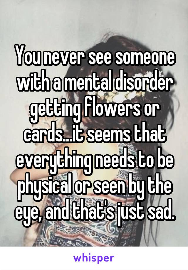 You never see someone with a mental disorder getting flowers or cards...it seems that everything needs to be physical or seen by the eye, and that's just sad.