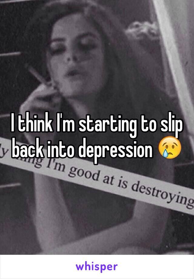 I think I'm starting to slip back into depression 😢