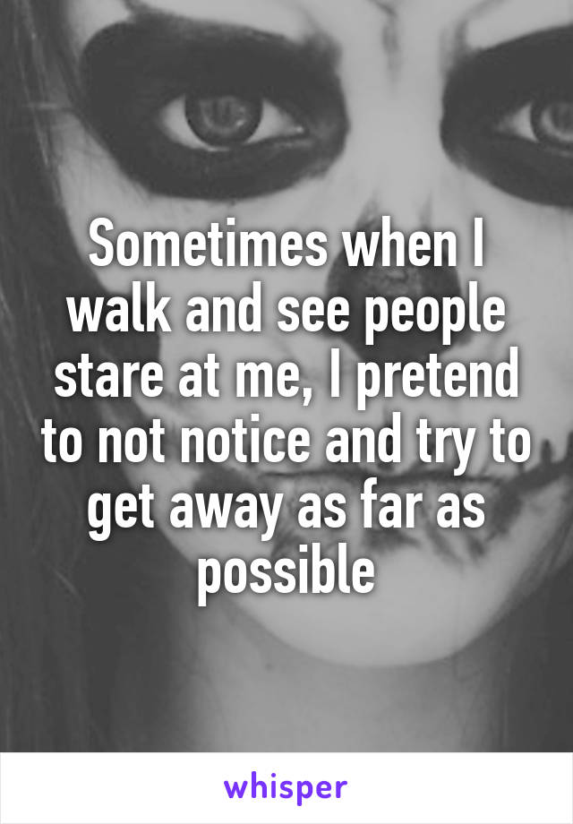 Sometimes when I walk and see people stare at me, I pretend to not notice and try to get away as far as possible