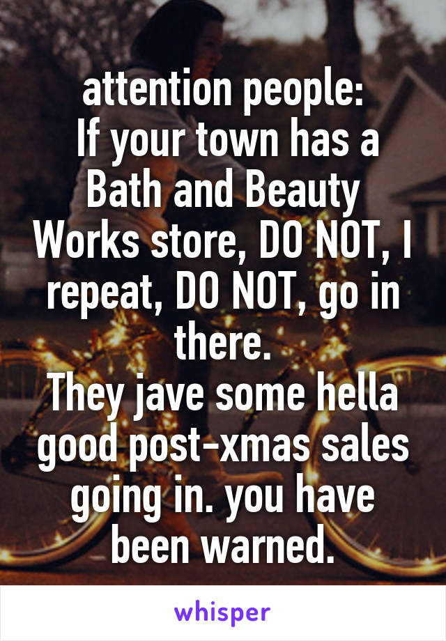 attention people:  If your town has a Bath and Beauty Works store, DO NOT, I repeat, DO NOT, go in there. They jave some hella good post-xmas sales going in. you have been warned.