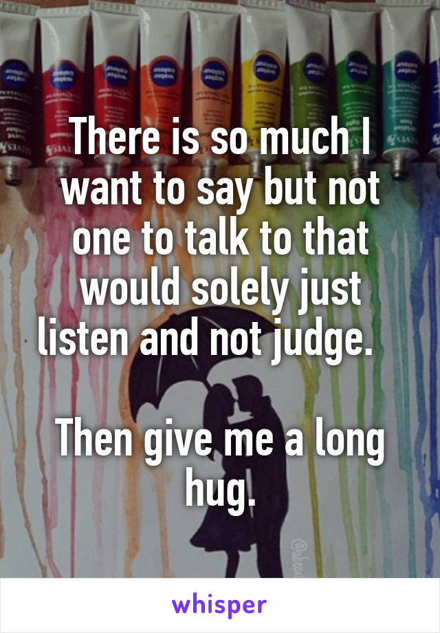 There is so much I want to say but not one to talk to that would solely just listen and not judge.     Then give me a long hug.