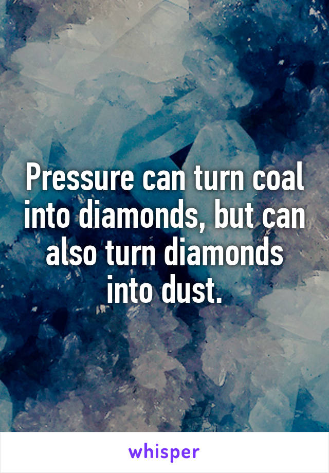 Pressure can turn coal into diamonds, but can also turn diamonds into dust.
