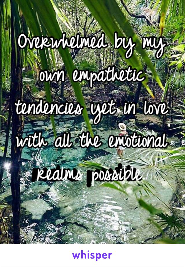 Overwhelmed by my own empathetic tendencies yet in love with all the emotional realms possible.