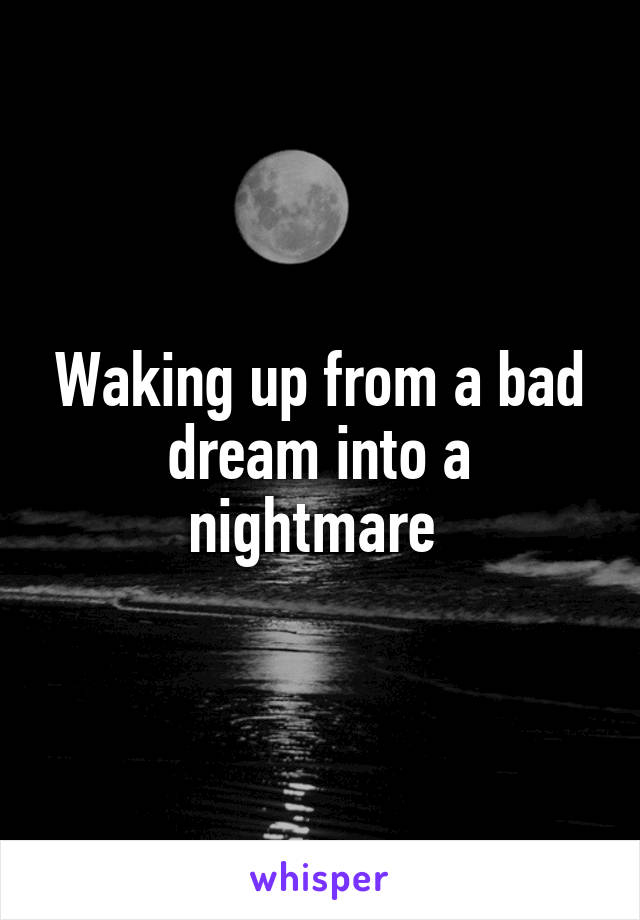 Waking up from a bad dream into a nightmare