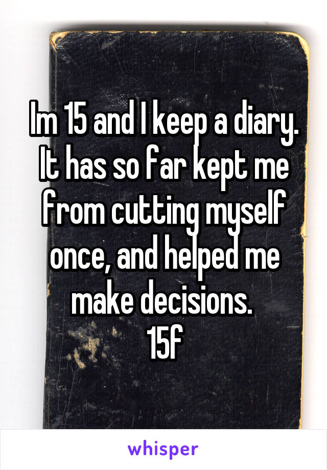 Im 15 and I keep a diary. It has so far kept me from cutting myself once, and helped me make decisions.  15f