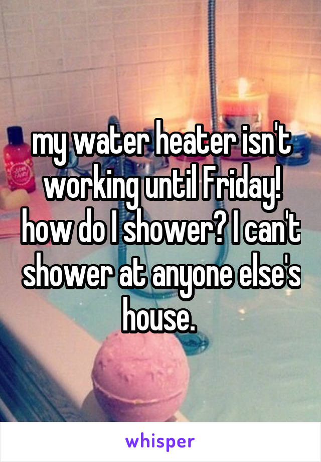 my water heater isn't working until Friday! how do I shower? I can't shower at anyone else's house.