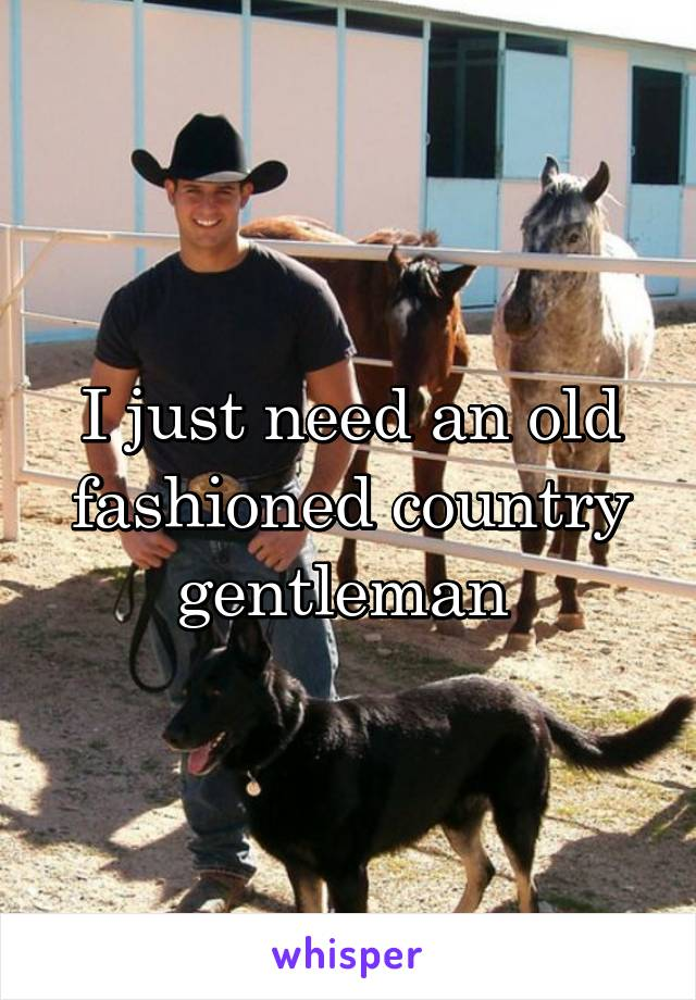 I just need an old fashioned country gentleman