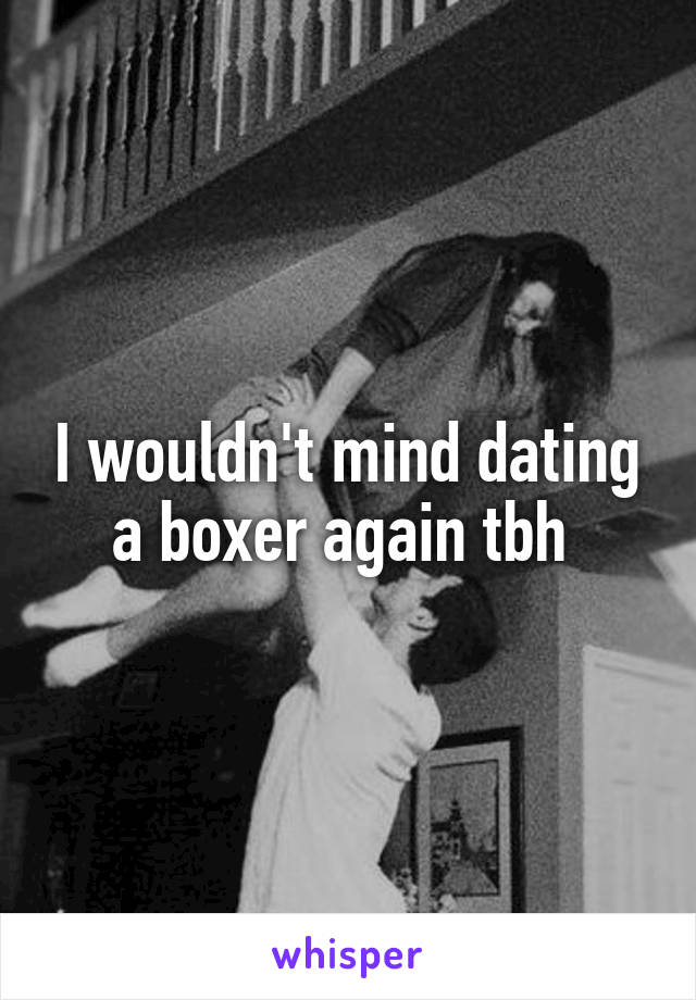 I wouldn't mind dating a boxer again tbh