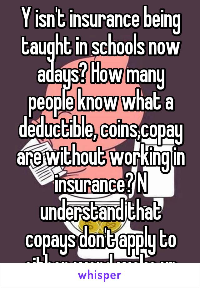 Y isn't insurance being taught in schools now adays? How many people know what a deductible, coins,copay are without working in insurance? N understand that copays don't apply to either word wake up